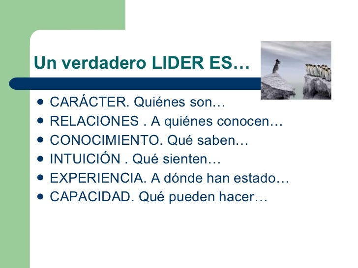 Un verdadero LIDER ES… <ul><li>CARÁCTER. Quiénes son… </li></ul><ul><li>RELACIONES . A quiénes conocen… </li></ul><ul><li>...