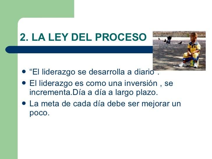 """2. LA LEY DEL PROCESO <ul><li>""""El liderazgo se desarrolla a diario"""". </li></ul><ul><li>El liderazgo es como una inversión ..."""