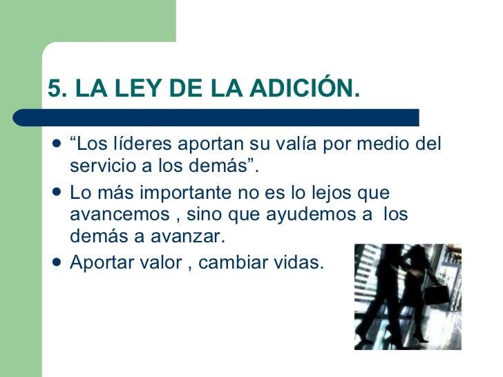 """5. LA LEY DE LA ADICIÓN. <ul><li>""""Los líderes aportan su valía por medio del servicio a los demás"""". </li></ul><ul><li>Lo m..."""