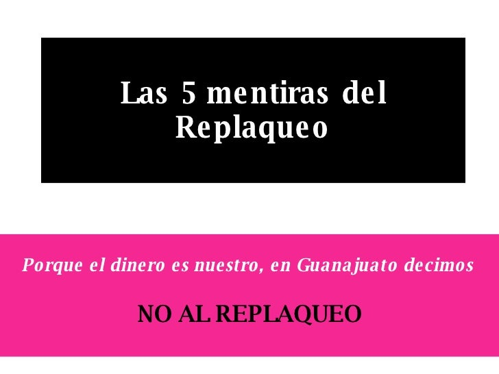 Las 5 mentiras del Replaqueo Porque el dinero es nuestro, en Guanajuato decimos   NO AL REPLAQUEO