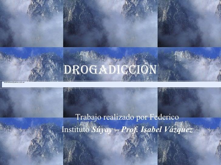 Drogadicción Trabajo realizado por Federico Instituto  Súyay – Prof. Isabel Vázquez [email_address]