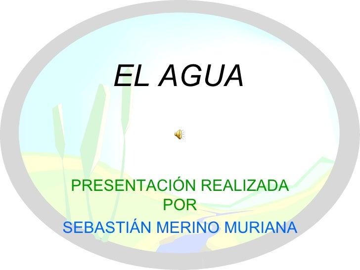 EL AGUA PRESENTACIÓN REALIZADA POR SEBASTIÁN MERINO MURIANA