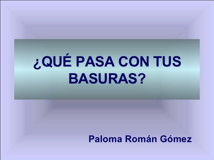 ¿QUÉ PASA CON TUS BASURAS? Paloma Román Gómez