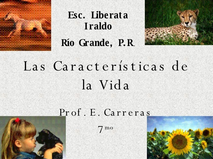 Las Características de la Vida Prof. E. Carreras 7 mo Esc. Liberata Iraldo Río Grande, P.R .
