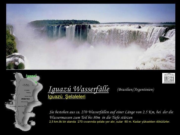 Iguazú Wasserfälle Iguazú   Şelaleleri Sie bestehen aus ca. 270 Wasserfällen auf einer Länge   von 2.5 Km, bei  der die Wa...