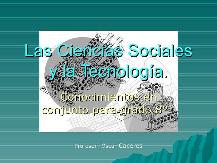 Las Ciencias Sociales y la Tecnología . Conocimientos en conjunto para grado 8°.  Profesor: Oscar  C á ceres