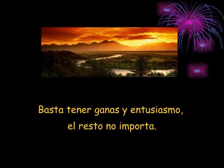 <ul><li>Basta tener ganas y entusiasmo,  </li></ul><ul><li>el resto no importa. </li></ul>