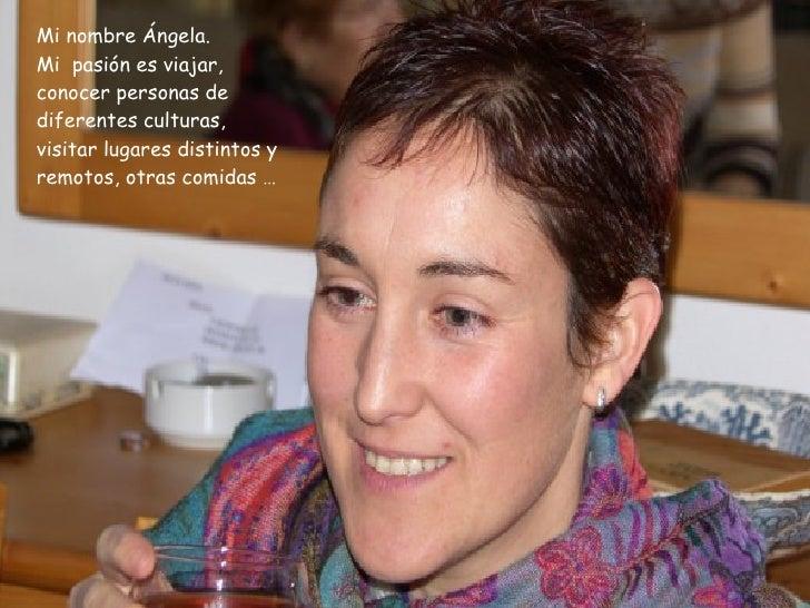 Mi nombre Ángela. Mi  pasión es viajar, conocer personas de diferentes culturas, visitar lugares distintos y remotos, otra...