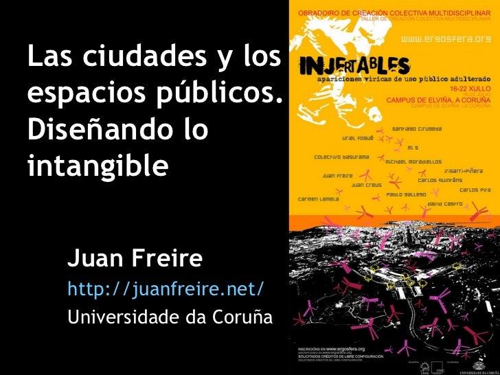 Las ciudades y los espacios públicos. Diseñando lo intangible Juan Freire http://juanfreire.net/ Universidade da Coruña