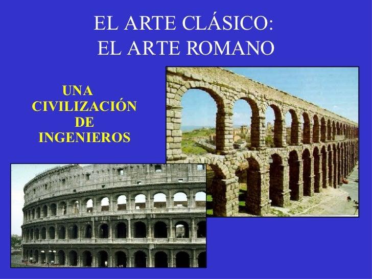 EL ARTE CLÁSICO:  EL ARTE ROMANO <ul><li>UNA CIVILIZACIÓN DE INGENIEROS </li></ul>