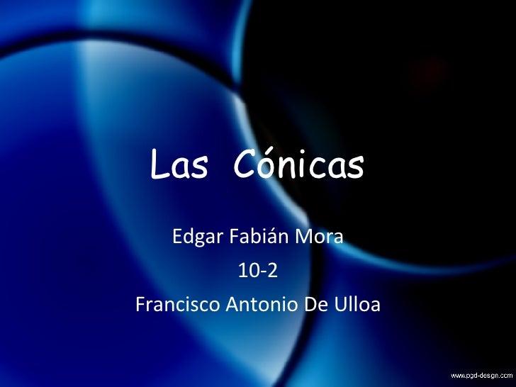 Las  Cónicas Edgar Fabián Mora 10-2 Francisco Antonio De Ulloa