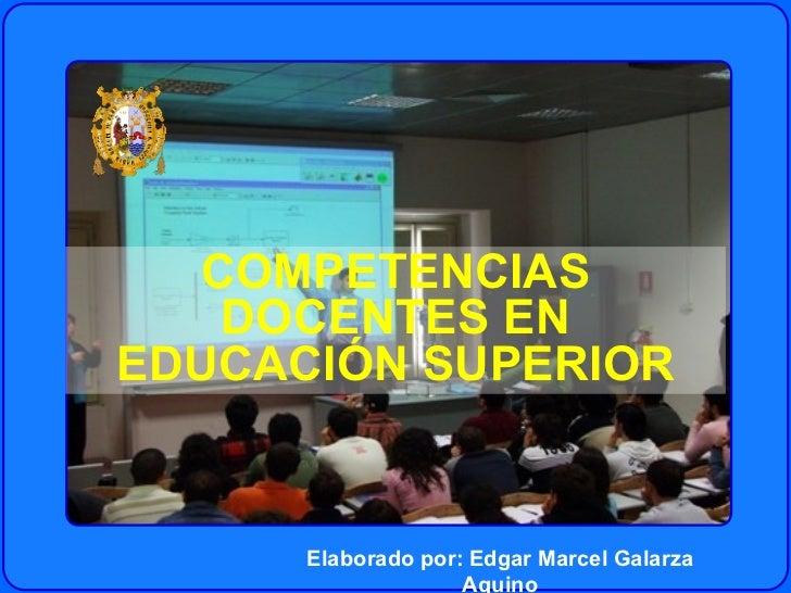 COMPETENCIAS DOCENTES EN EDUCACIÓN SUPERIOR Elaborado por: Edgar Marcel Galarza Aquino