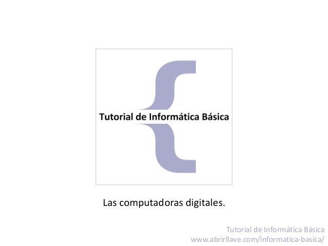 Las computadoras digitales. Tutorial de Informática Básica www.abrirllave.com/informatica-basica/