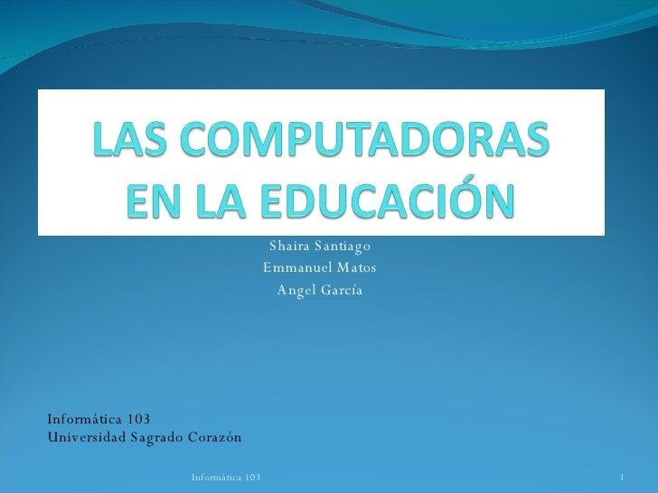 Shaira Santiago Emmanuel Matos Angel García Informática 103 Universidad Sagrado Corazón Informática 103