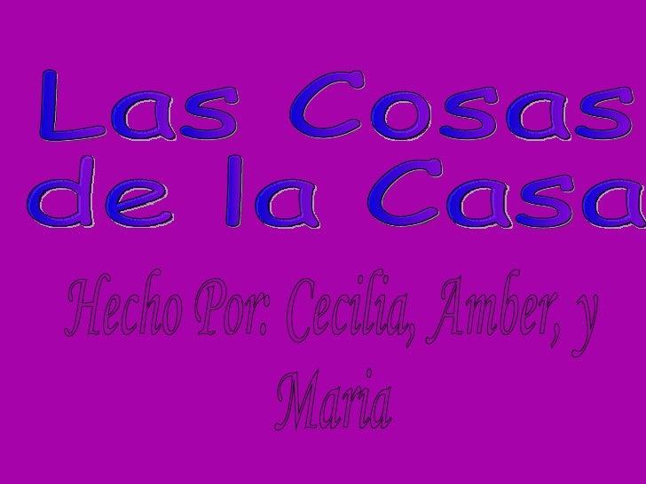 Las Cosas  de la Casa Hecho Por: Cecilia, Amber, y Maria