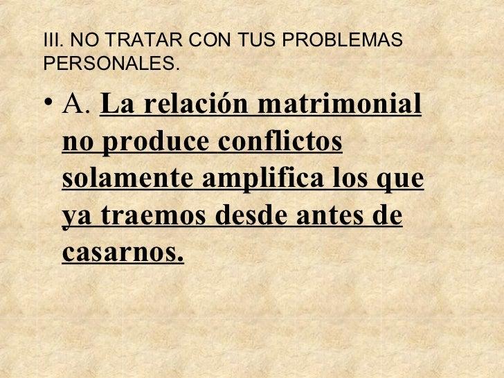III. NO TRATAR CON  TUS  PROBLEMAS PERSONALES . <ul><li>A.  La relación matrimonial no produce  conflictos  sol amente  am...