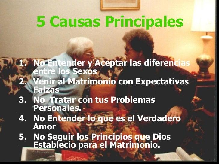 5 Causas Principales <ul><li>No Entender y Aceptar las diferencias entre los Sexos </li></ul><ul><li>Venir al Matrimonio c...