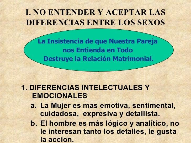 I. NO ENTENDER Y ACEPTAR LAS DIFERENCIAS ENTRE LOS SEXOS <ul><li>1.  DIFERENCIAS INTELECTUAL ES Y E MOCIONAL ES </li></ul>...