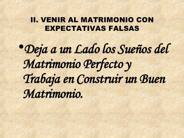 II. VENIR AL MATRIMONIO CON EXPECTATIVAS FALSAS <ul><li>Deja a un Lado los Sueños del Matrimonio Perfecto y Trabaja en Con...