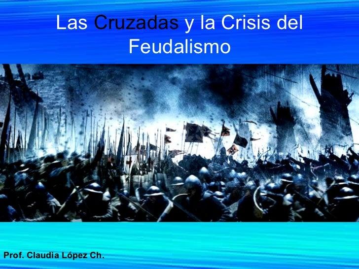 Las  Cruzadas  y la Crisis del Feudalismo Prof. Claudia López Ch.