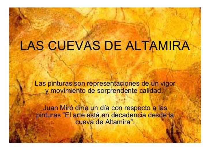 LAS CUEVAS DE ALTAMIRA Las pinturas son representaciones de un vigor y movimiento de sorprendente calidad.  Juan Miró dirí...