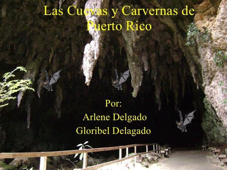 Las Cuevas y Carvernas de Puerto Rico Por: Arlene Delgado Gloribel Delagado