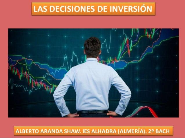 LAS DECISIONES DE INVERSIÓN ALBERTO ARANDA SHAW. IES ALHADRA (ALMERÍA). 2º BACH
