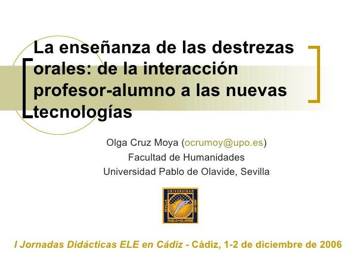 La enseñanza de las destrezas orales: de la interacción profesor-alumno a las nuevas tecnologías Olga Cruz Moya ( [email_a...