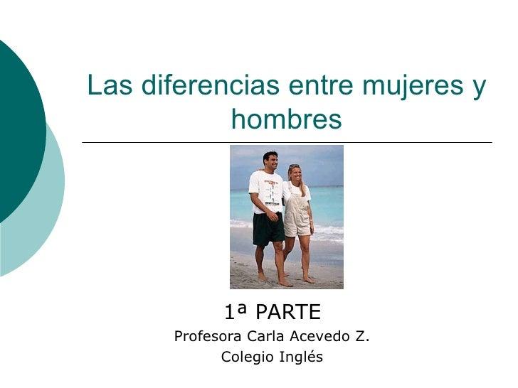 Las diferencias entre mujeres y hombres 1ª PARTE Profesora Carla Acevedo Z. Colegio Inglés