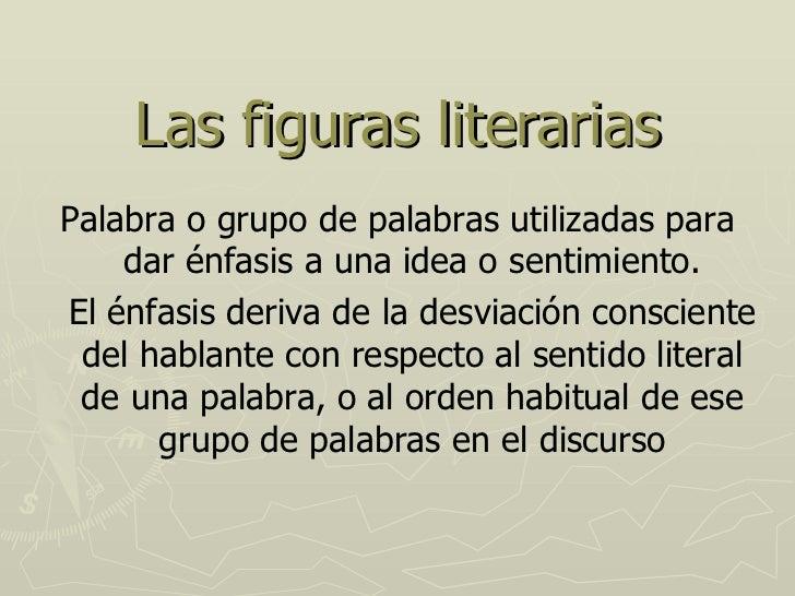 Las figuras literarias Palabra o grupo de palabras utilizadas para dar énfasis a una idea o sentimiento. El énfasis deriva...