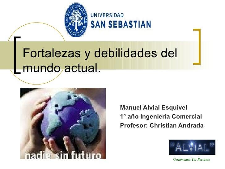 Fortalezas y debilidades del mundo actual. Manuel Alvial Esquivel 1º año Ingeniería Comercial Profesor: Christian Andrada