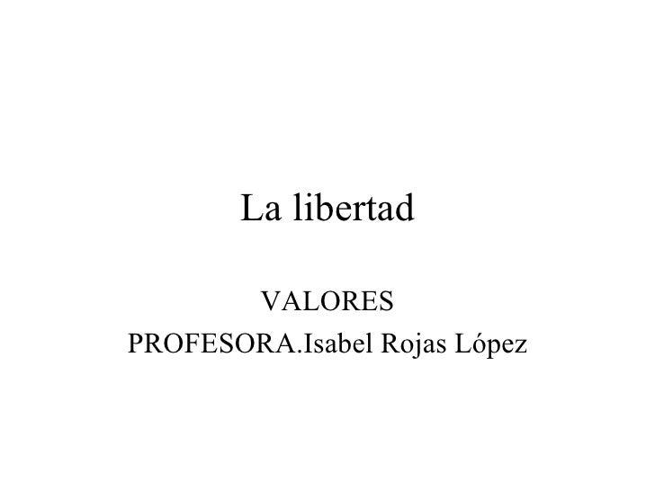 La libertad VALORES PROFESORA.Isabel Rojas López