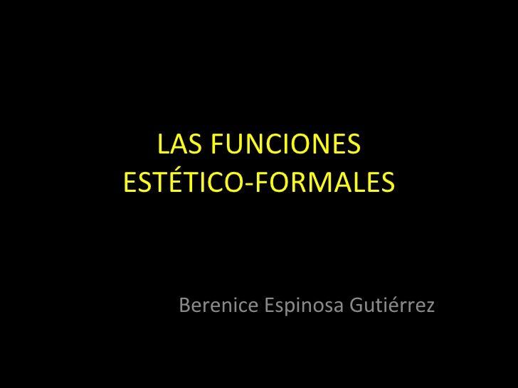 LAS FUNCIONES ESTÉTICO-FORMALES Berenice Espinosa Gutiérrez