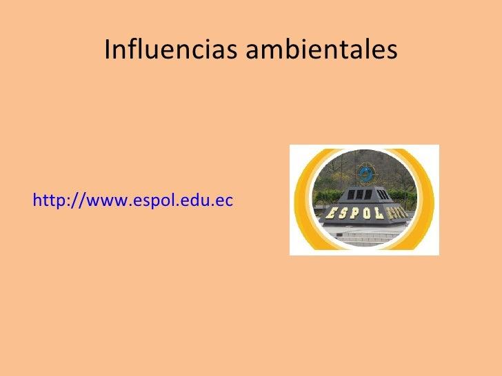 Influencias ambientales <ul><li>http://www.espol.edu.ec </li></ul>