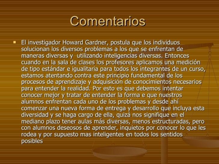 Comentarios  <ul><li>El investigador Howard Gardner, postula que los individuos solucionan los diversos problemas a los qu...