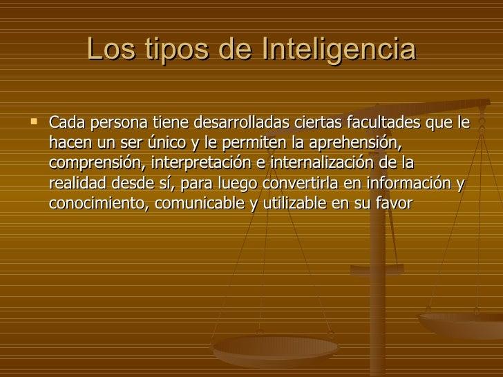 Los tipos de Inteligencia <ul><li>Cada persona tiene desarrolladas ciertas facultades que le hacen un ser único y le permi...