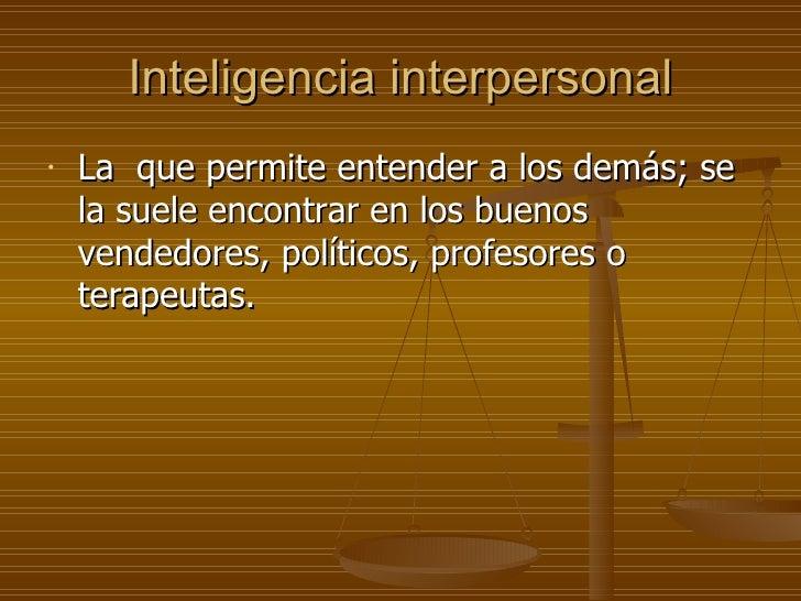 Inteligencia interpersonal <ul><li>La  que permite entender a los demás; se la suele encontrar en los buenos vendedores, p...