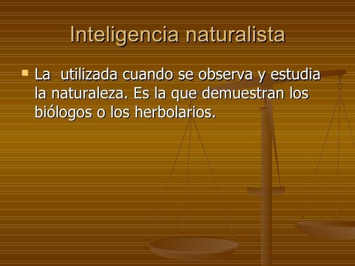 Inteligencia naturalista <ul><li>La  utilizada cuando se observa y estudia la naturaleza. Es la que demuestran los biólogo...