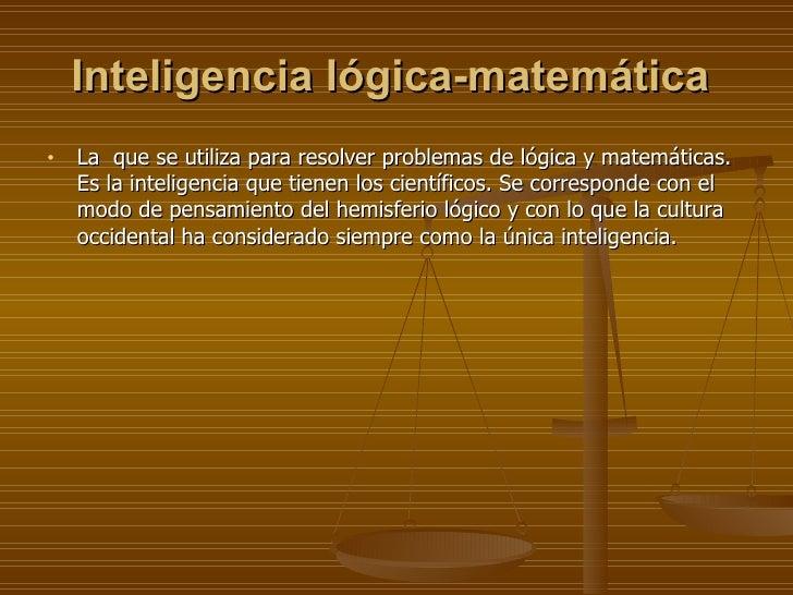 Inteligencia lógica-matemática   <ul><li>La  que se utiliza para resolver problemas de lógica y matemáticas. Es la intelig...