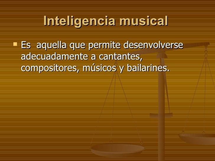 Inteligencia musical   <ul><li>Es  aquella que permite desenvolverse adecuadamente a cantantes, compositores, músicos y ba...