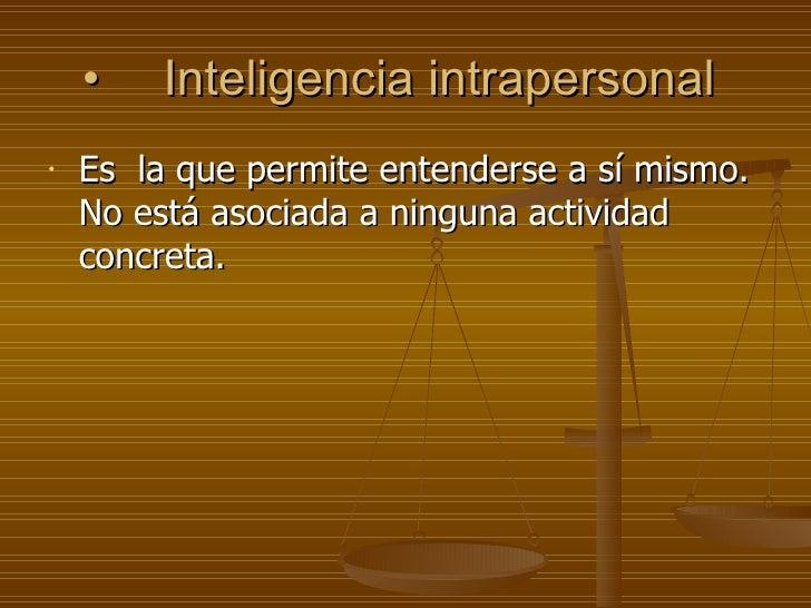 • Inteligencia intrapersonal  <ul><li>Es  la que permite entenderse a sí mismo. No está asociada a ninguna actividad concr...