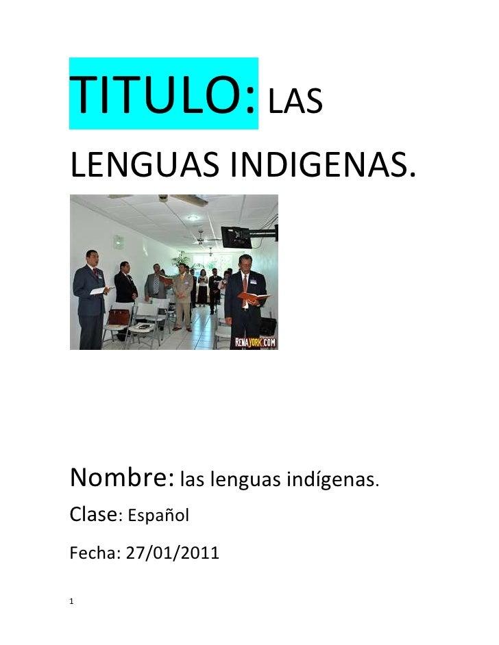 TITULO: LAS LENGUAS INDIGENAS. <br />Nombre: las lenguas indígenas. Clase: Español<br />Fecha: 27/01/2011<br />Introducció...