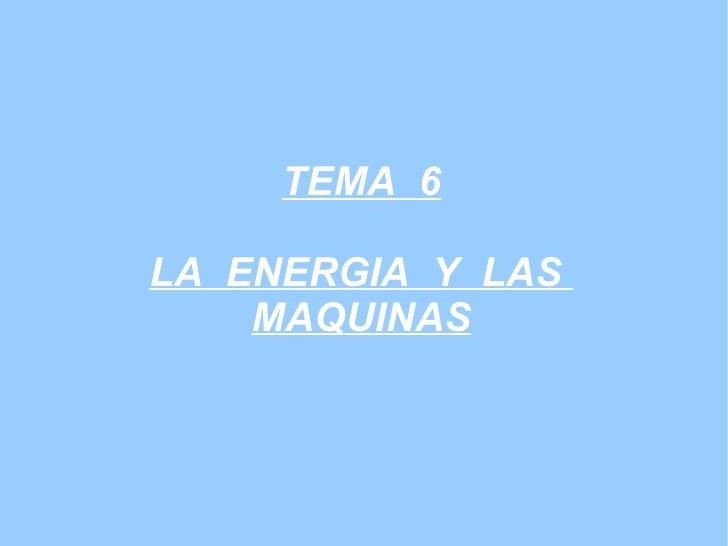 TEMA  6 LA  ENERGIA  Y  LAS  MAQUINAS