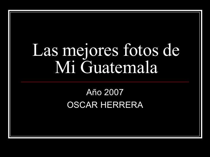 Las mejores fotos de Mi Guatemala Año 2007 OSCAR HERRERA