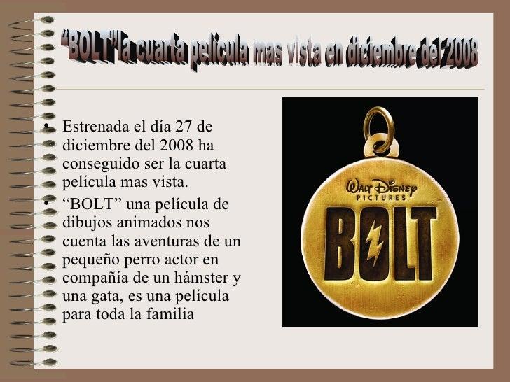 """<ul><li>Estrenada el día 27 de diciembre del 2008 ha conseguido ser la cuarta película mas vista. </li></ul><ul><li>"""" BOLT..."""