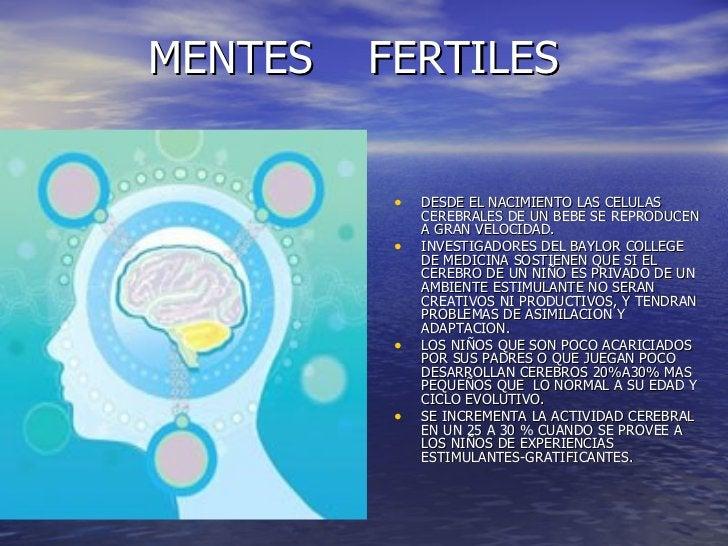 MENTES  FERTILES <ul><li>DESDE EL NACIMIENTO LAS CELULAS CEREBRALES DE UN BEBE SE REPRODUCEN A GRAN VELOCIDAD. </li></ul><...