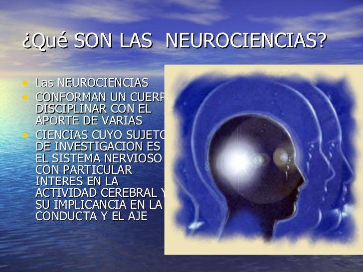 ¿Qué SON LAS  NEUROCIENCIAS? <ul><li>Las NEUROCIENCIAS </li></ul><ul><li>CONFORMAN UN CUERPO DISCIPLINAR CON EL APORTE DE ...