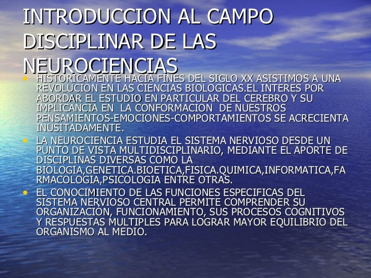 INTRODUCCION AL CAMPO DISCIPLINAR DE LAS NEUROCIENCIAS <ul><li>HISTORICAMENTE HACIA FINES DEL SIGLO XX ASISTIMOS A UNA REV...