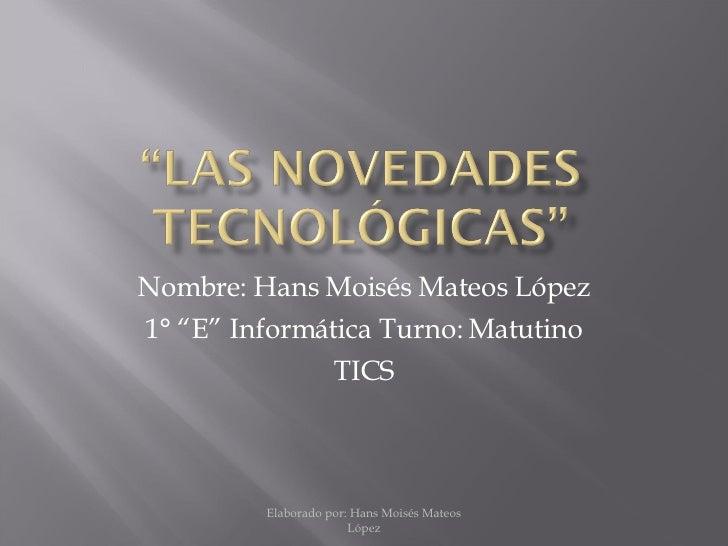"""Nombre: Hans Moisés Mateos López 1° """"E"""" Informática Turno: Matutino TICS Elaborado por: Hans Moisés Mateos López"""