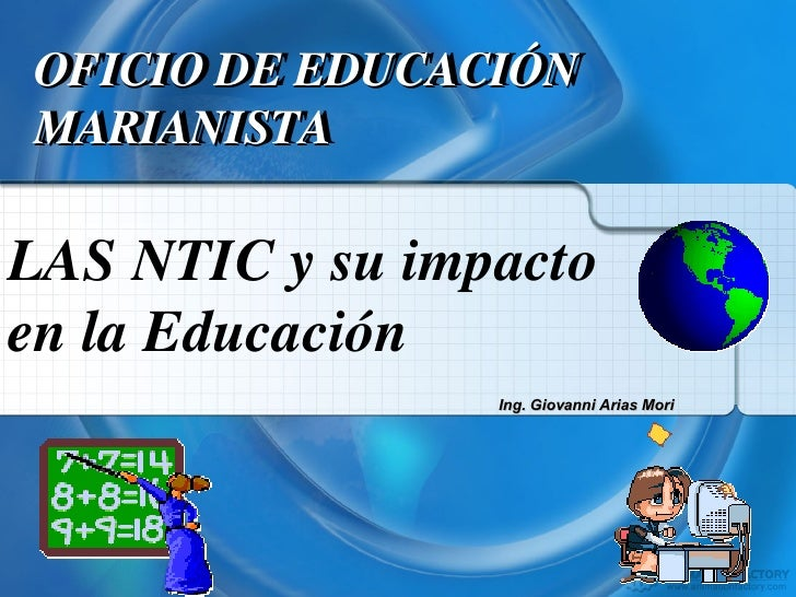 LAS NTIC y su impacto en la Educación OFICIO DE EDUCACION MARIANISTA OFICIO DE EDUCACIÓN MARIANISTA Ing. Giovanni Arias Mori